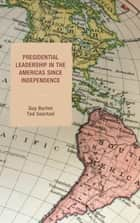 Presidential Leadership in the Americas since Independence ebook by Guy Burton, Ted Goertzel