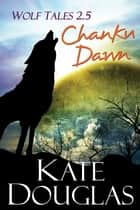 Wolf Tales 2.5: Chanku Dawn ebook by Kate Douglas