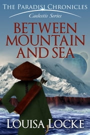 Between Mountain and Sea: Paradisi Chronicles - Caelestis Series, #1 ebook by M. Louisa Locke