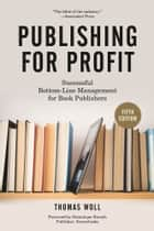 Publishing for Profit - Successful Bottom-Line Management for Book Publishers ebook by Thomas Woll, Dominique Raccah