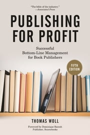 Publishing for Profit - Successful Bottom-Line Management for Book Publishers ebook by Thomas Woll,Dominique Raccah
