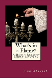 What's in a Flame? A Jewish Regency Mystery Story ebook by Libi Astaire