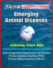 Emerging Animal Diseases: Addressing Future Risks, Role of Agriculture Department, Swine Enteric Coronavirus (SECD), Pig Diseases Porcine Epidemic Diarrhea (PED), Porcine Deltacoronavirus (PDCoV) ebook by Progressive Management