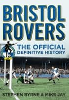 Bristol Rovers - The Official Definitive History ebook by Stephen Byrne, Mike Jay