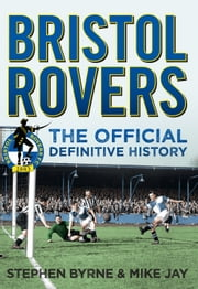 Bristol Rovers FC - The Official Definitive History ebook by Stephen Byrne,Mike Jay