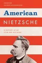 American Nietzsche - A History of an Icon and His Ideas ebook by Jennifer Ratner-Rosenhagen