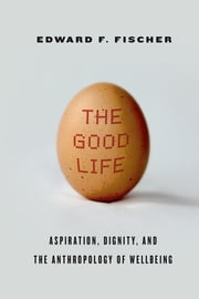 The Good Life - Aspiration, Dignity, and the Anthropology of Wellbeing ebook by Edward F. Fischer