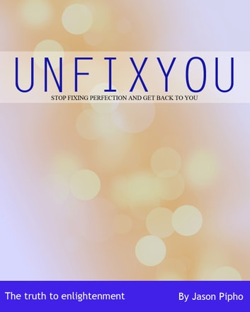 UNFIXYOU - stop fixing perfection and get back to you, the truth to enlightenment ebook by Jason Pipho