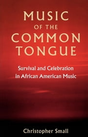 Music of the Common Tongue - Survival and Celebration in African American Music ebook by Christopher Small