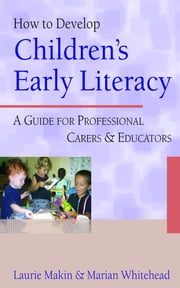 How to Develop Children's Early Literacy - A Guide for Professional Carers and Educators ebook by Ms Laurie Makin,Dr Marian R Whitehead