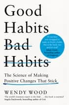 Good Habits, Bad Habits - The Science of Making Positive Changes That Stick ebook by Wendy Wood