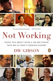 Not Working - People Talk About Losing a Job and Finding Their Way in Today's Changing Economy ebook by DW Gibson