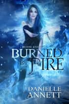 Burned by Fire - Blood & Magic, #3 ebook by Danielle Annett