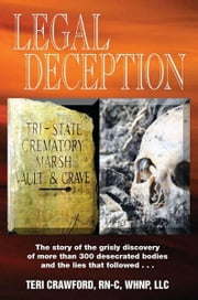 Legal Deception - The story of the grisly discovery of more than 300 desecrated bodies and that lies that followed... ebook by Teri Crawford RN-C, WHNP, LLC