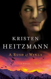 Rush of Wings, A (A Rush of Wings Book #1) - A Novel ebook by Kristen Heitzmann