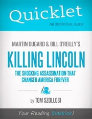 Quicklet on Martin Dugard and Bill O'Reilly's Killing Lincoln: The Shocking Assassination that Changed America Forever (CliffNotes-like Summary and Analysis): Chapter-by-Chapter Summary and Commentary ebook by Tom  Szollosi