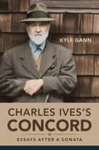 Charles Ives's Concord - Essays after a Sonata ebook by Kyle Gann