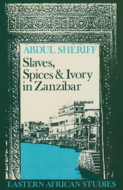 Slaves, Spices and Ivory in Zanzibar - Integration of an East African Commercial Empire into the World Economy, 1770–1873 ebook by Abdul Sheriff