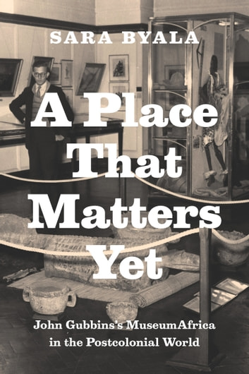 A Place That Matters Yet - John Gubbins's MuseumAfrica in the Postcolonial World ebook by Sara Byala
