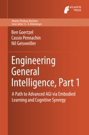 Engineering General Intelligence, Part 1 - A Path to Advanced AGI via Embodied Learning and Cognitive Synergy ebook by Ben Goertzel,Cassio Pennachin,Nil Geisweiller