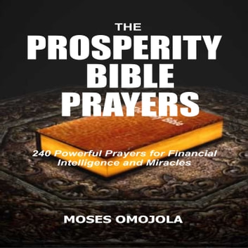 Prosperity Bible Prayers, The: 240 Powerful Prayers for Financial Intelligence and Miracles audiobook by Moses Omojola