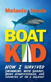Boat Kid: How I Survived Swimming with Sharks, Being Homeschooled, and Growing Up on a Sailboat ebook by Melanie Neale