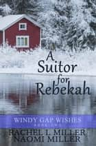 A Suitor for Rebekah - Windy Gap Wishes, #2 ebook by Naomi Miller, Rachel L. Miller