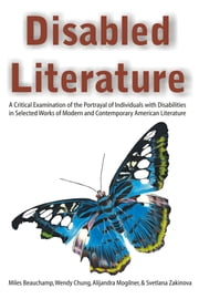 Disabled Literature: A Critical Examination of the Portrayal of Individuals with Disabilities in Selected Works of Modern and Contemporary American Li ebook by Mogilner, Alijandra