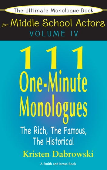 The Ultimate Monologue Book for Middle School Actors Volume IV: 111 One-Minute Monologues, The Rich, The Famous, The Historical ebook by Kristen Dabrowski