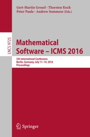 Mathematical Software – ICMS 2016 - 5th International Conference, Berlin, Germany, July 11-14, 2016, Proceedings ebook by Gert-Martin Greuel,Thorsten Koch,Peter Paule,Andrew Sommese