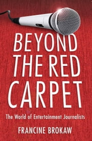 Beyond the Red Carpet - The World of Entertainment Journalists ebook by Francine Brokaw