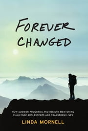 Forever Changed - How Summer Programs and Insight Mentoring Challenge Adolescents and Transform Lives ebook by Linda Mornell