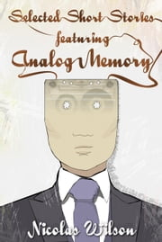 Selected Short Stories Featuring Analog Memory ebook by Nicolas Wilson