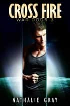 War Dogs 3: Cross Fire ebook by Nathalie Gray