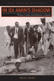 In Idi Amin's Shadow - Women, Gender, and Militarism in Uganda ebook by Alicia C. Decker