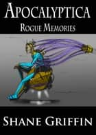 Apocalyptica: Rogue Memories ebook by Shane Griffin