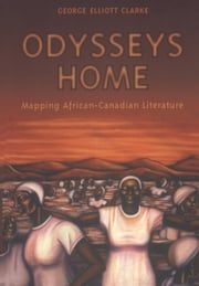 Odysseys Home - Mapping African-Canadian Literature ebook by George Elliott Clarke