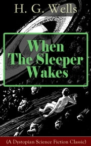 When The Sleeper Wakes (A Dystopian Science Fiction Classic) - A Dystopian Novel from the Father of Science Fiction, also known for The Time Machine, The Island of Doctor Moreau, The Invisible Man, The War of the Worlds, The Outline of History… ebook by H. G. Wells
