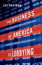 The Business of America is Lobbying - How Corporations Became Politicized and Politics Became More Corporate ebook by Lee Drutman