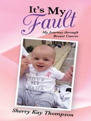 It's My Fault - My Journey through Breast Cancer ebook by Sherry Kay Thompson