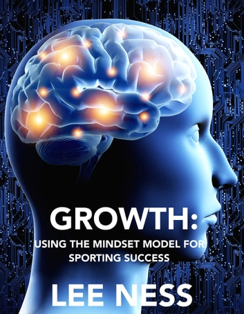 Growth: Using the Mindset Model for Sporting Success ebook by Lee Ness