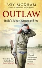 Outlaw - India's Bandit Queen and Me ebook by Roy Moxham
