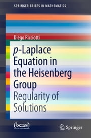 p-Laplace Equation in the Heisenberg Group - Regularity of Solutions ebook by Diego Ricciotti