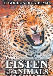 Listen to the Animals ebook by E. Gordon Dickie, M.D.