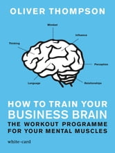 How to Train Your Business Brain: The Workout Programme for Your Mental Muscles ebook by Oliver Thompson
