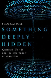 Something Deeply Hidden - Quantum Worlds and the Emergence of Spacetime ebook by Sean Carroll