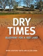Dry Times - Blueprint for a Red Land ebook by Mark Stafford Smith, Julian Cribb