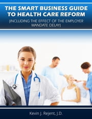 The Smart Business Guide to Health Care Reform (Including the Effect of the Employer Mandate Delay) ebook by Kevin Rejent