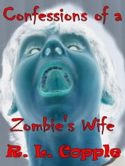 Confessions of a Zombie's Wife ebook by R. L. Copple