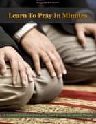 Learn To Pray in Minutes ebook by Maaz Moh'd.,Abrar Shaikh,Sahil Shaikh